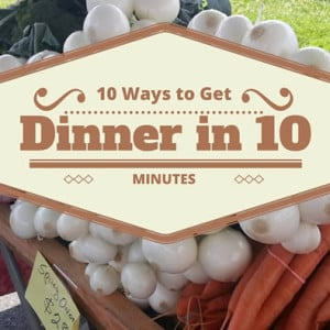 10 ways to get dinner on the table in 10 minutes