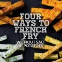 Four Ways to French Fry (Without Salt or Potatoes!)
